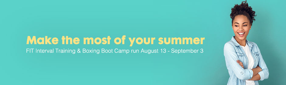 Make the most of your summer - FIT Interval Training & Boxing Boot Camp run August 13 - September 3